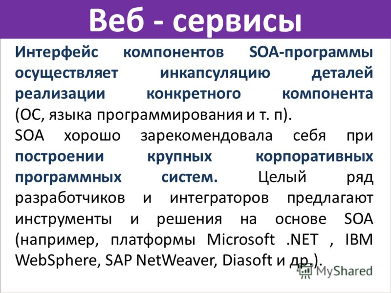 Веб - сервисы Интерфейс компонентов SОА-программы осуществляет инкапсуляцию деталей реализации конкретного компонента (ОС, языка программирования и т. п). SOA хорошо зарекомендовала себя при построении крупных корпоративных программных систем. Целый