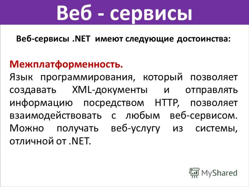 Веб - сервисы Веб-сервисы.NET имеют следующие достоинства: Межплатформенность. Язык программирования, который позволяет создавать XML-документы и отправлять информацию посредством HTTP, позволяет взаимодействовать с любым веб-сервисом. Можно получать