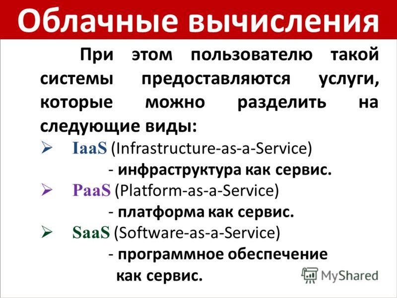 Облачные вычисления При этом пользователю такой системы предоставляются услуги, которые можно разделить на следующие виды: IaaS (Infrastructure-as-a-Service) - инфраструктура как сервис. PaaS (Platform-as-a-Service) - платформа как сервис. SaaS (Soft
