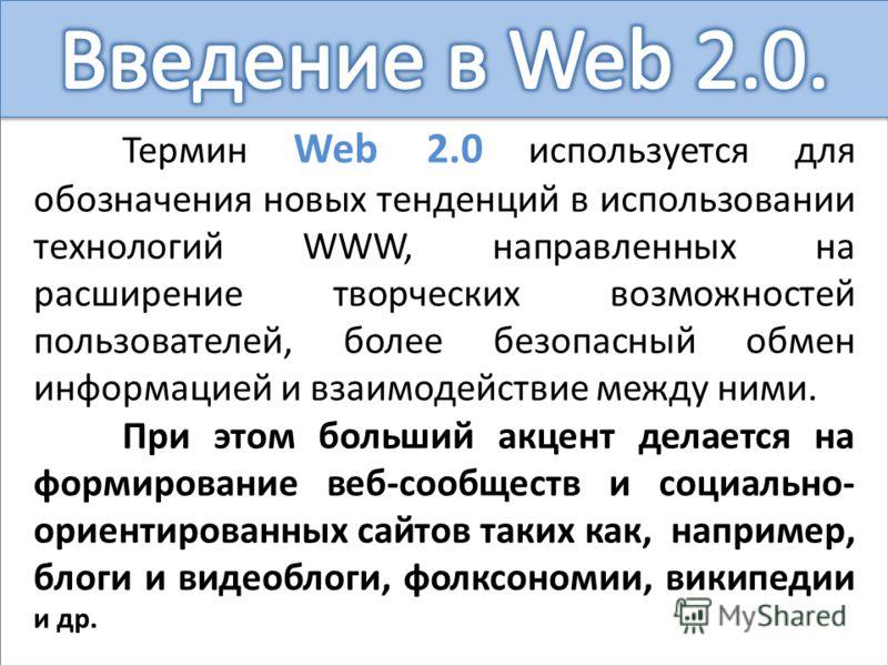 Термин Web 2.0 используется для обозначения новых тенденций в использовании технологий WWW, направленных на расширение творческих возможностей пользователей, более безопасный обмен информацией и взаимодействие между ними. При этом больший акцент дела