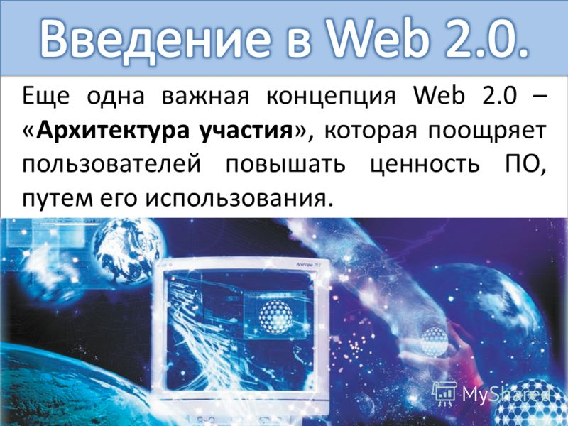 Еще одна важная концепция Web 2.0 – «Архитектура участия», которая поощряет пользователей повышать ценность ПО, путем его использования.