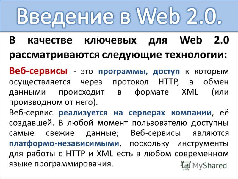 В качестве ключевых для Web 2.0 рассматриваются следующие технологии: Веб-сервисы - это программы, доступ к которым осуществляется через протокол HTTP, а обмен данными происходит в формате XML (или производном от него). Веб-сервис реализуется на серв
