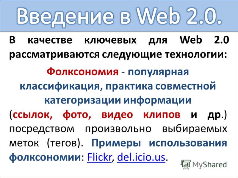 В качестве ключевых для Web 2.0 рассматриваются следующие технологии: Фолксономия - популярная классификация, практика совместной категоризации информации (ссылок, фото, видео клипов и др.) посредством произвольно выбираемых меток (тегов). Примеры ис