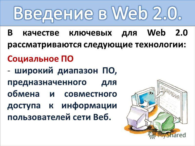 В качестве ключевых для Web 2.0 рассматриваются следующие технологии: Социальное ПО - широкий диапазон ПО, предназначенного для обмена и совместного доступа к информации пользователей сети Веб.