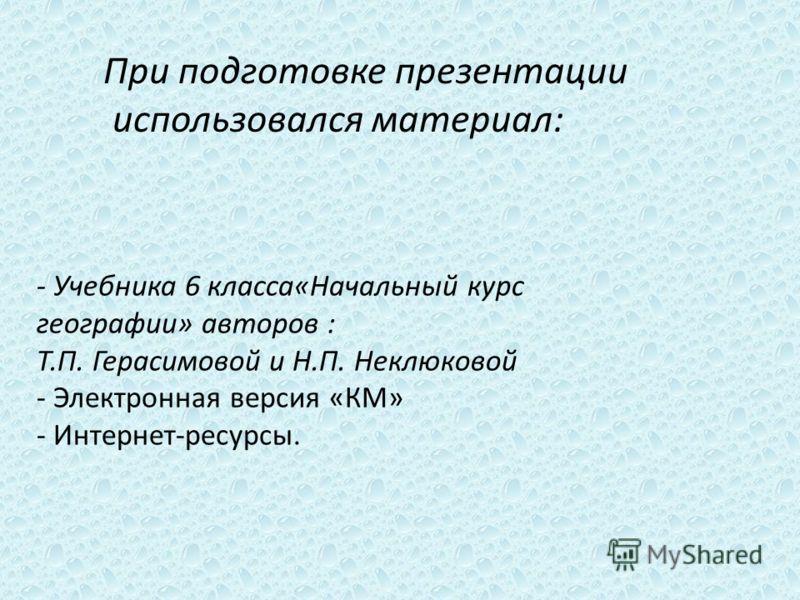 При подготовке презентации использовался материал: - Учебника 6 класса«Начальный курс географии» авторов : Т.П. Герасимовой и Н.П. Неклюковой - Электронная версия «КМ» - Интернет-ресурсы.