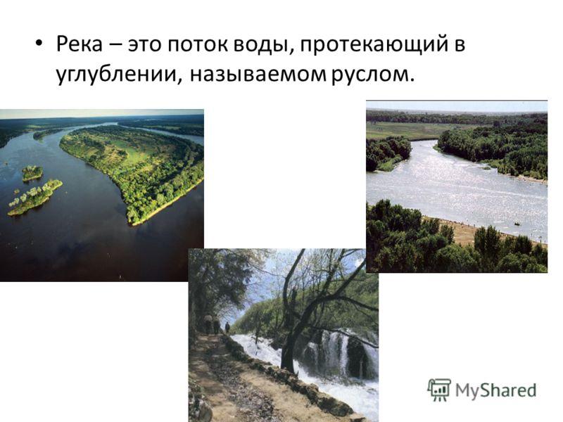 Река – это поток воды, протекающий в углублении, называемом руслом.
