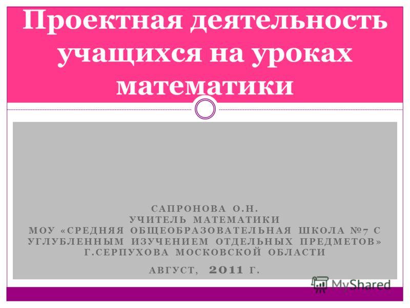 САПРОНОВА О.Н. УЧИТЕЛЬ МАТЕМАТИКИ МОУ «СРЕДНЯЯ ОБЩЕОБРАЗОВАТЕЛЬНАЯ ШКОЛА 7 С УГЛУБЛЕННЫМ ИЗУЧЕНИЕМ ОТДЕЛЬНЫХ ПРЕДМЕТОВ» Г.СЕРПУХОВА МОСКОВСКОЙ ОБЛАСТИ АВГУСТ, 2011 Г. Проектная деятельность учащихся на уроках математики