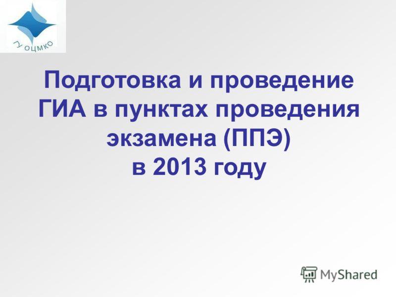 Подготовка и проведение ГИА в пунктах проведения экзамена (ППЭ) в 2013 году