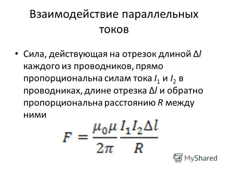 Взаимодействие параллельных токов Сила, действующая на отрезок длиной Δl каждого из проводников, прямо пропорциональна силам тока I 1 и I 2 в проводниках, длине отрезка Δl и обратно пропорциональна расстоянию R между ними
