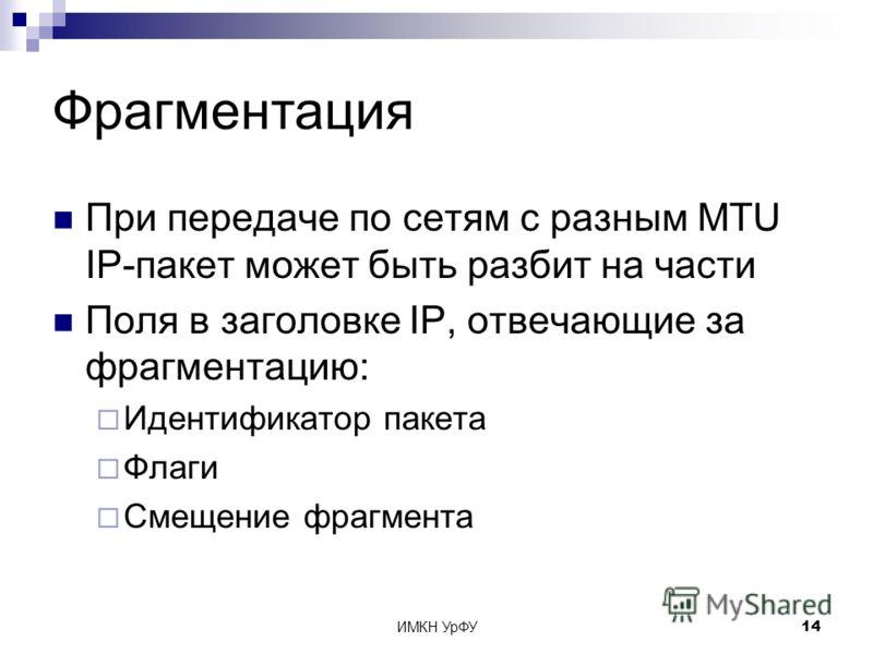 ИМКН УрФУ14 Фрагментация При передаче по сетям с разным MTU IP-пакет может быть разбит на части Поля в заголовке IP, отвечающие за фрагментацию: Идентификатор пакета Флаги Смещение фрагмента