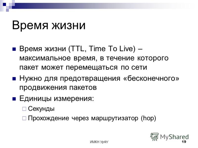 ИМКН УрФУ19 Время жизни Время жизни (TTL, Time To Live) – максимальное время, в течение которого пакет может перемещаться по сети Нужно для предотвращения «бесконечного» продвижения пакетов Единицы измерения: Секунды Прохождение через маршрутизатор (
