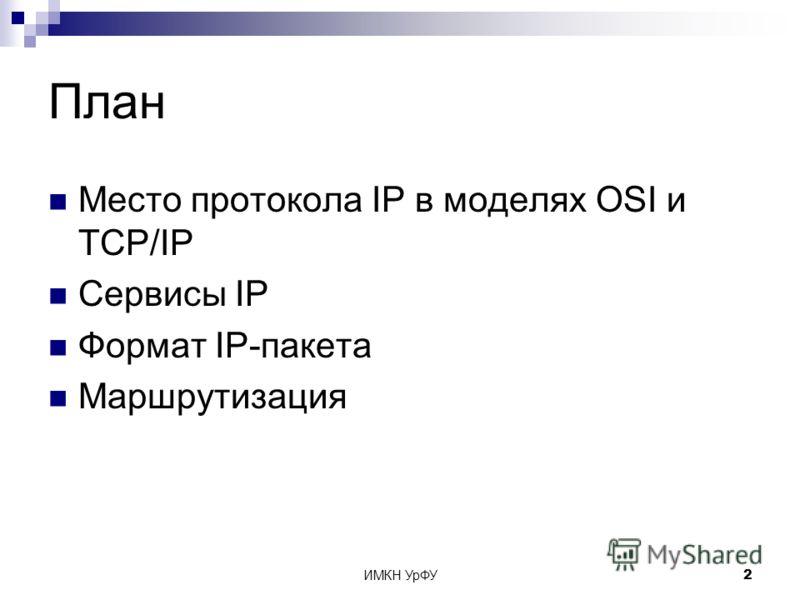 ИМКН УрФУ2 План Место протокола IP в моделях OSI и TCP/IP Сервисы IP Формат IP-пакета Маршрутизация