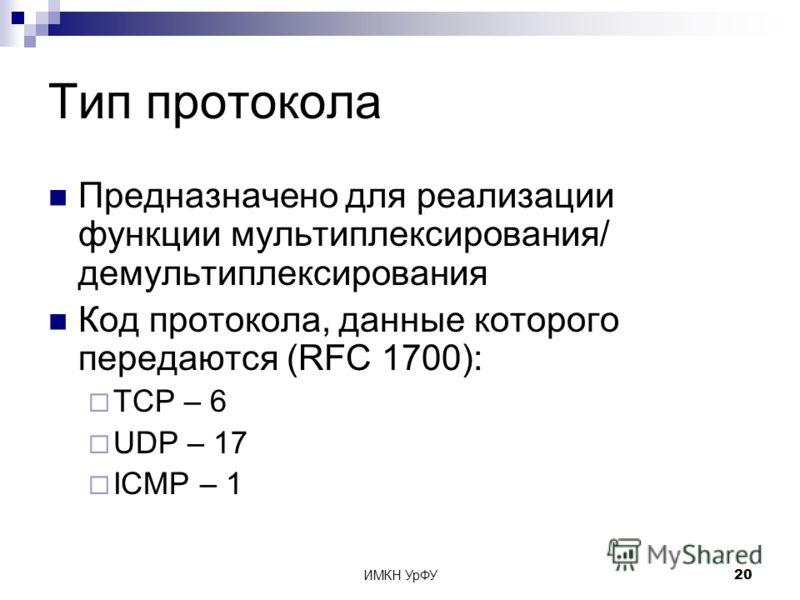 ИМКН УрФУ20 Тип протокола Предназначено для реализации функции мультиплексирования/ демультиплексирования Код протокола, данные которого передаются (RFC 1700): TCP – 6 UDP – 17 ICMP – 1