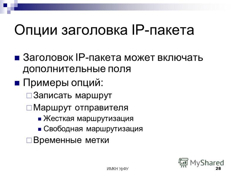 ИМКН УрФУ28 Опции заголовка IP-пакета Заголовок IP-пакета может включать дополнительные поля Примеры опций: Записать маршрут Маршрут отправителя Жесткая маршрутизация Свободная маршрутизация Временные метки