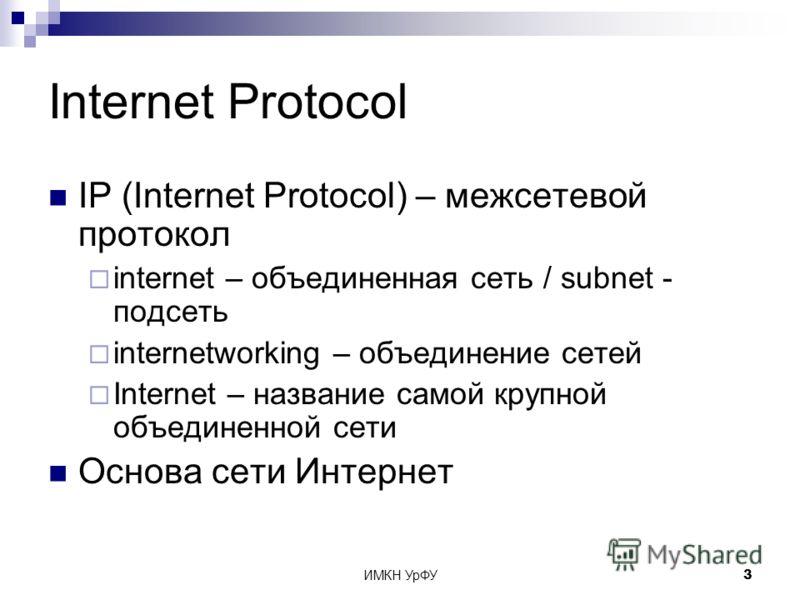 ИМКН УрФУ3 Internet Protocol IP (Internet Protocol) – межсетевой протокол internet – объединенная сеть / subnet - подсеть internetworking – объединение сетей Internet – название самой крупной объединенной сети Основа сети Интернет
