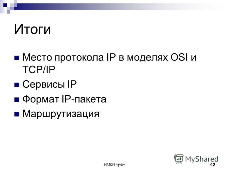 ИМКН УрФУ42 Итоги Место протокола IP в моделях OSI и TCP/IP Сервисы IP Формат IP-пакета Маршрутизация