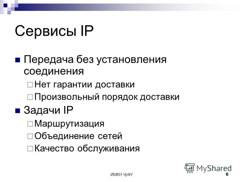 ИМКН УрФУ6 Сервисы IP Передача без установления соединения Нет гарантии доставки Произвольный порядок доставки Задачи IP Маршрутизация Объединение сетей Качество обслуживания