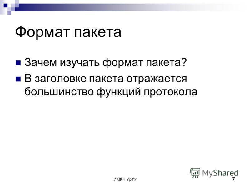 ИМКН УрФУ7 Формат пакета Зачем изучать формат пакета? В заголовке пакета отражается большинство функций протокола