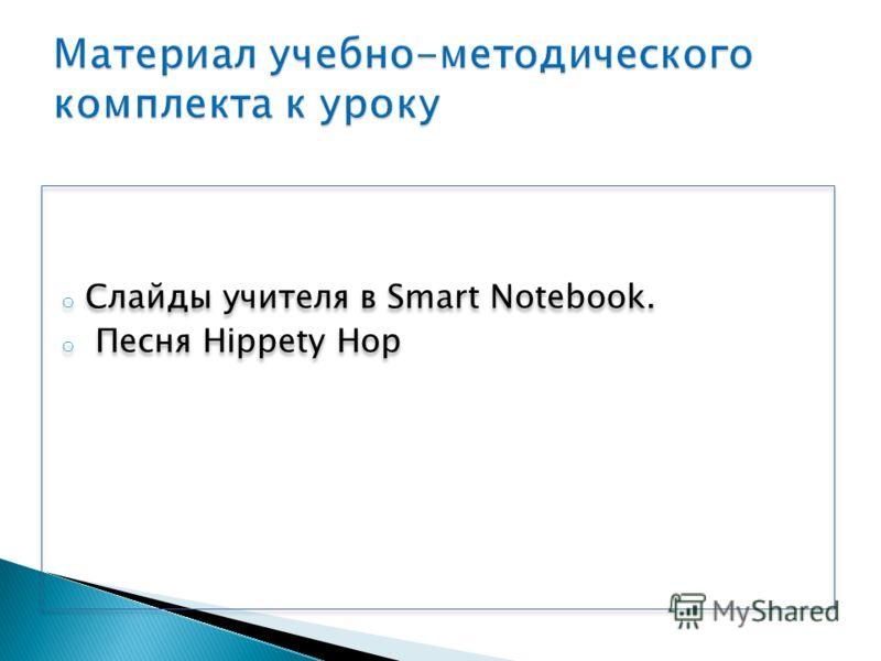 o Слайды учителя в Smart Notebook. o Песня Hippety Hop o Слайды учителя в Smart Notebook. o Песня Hippety Hop