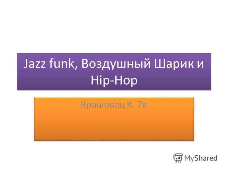 Jazz funk, Воздушный Шарик и Hip-Hop Крашовац К. 7а