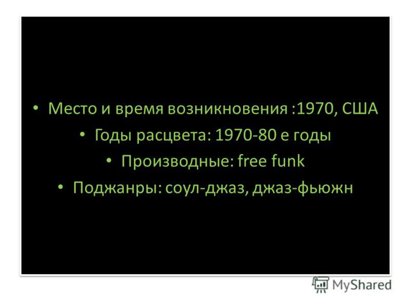 Место и время возникновения :1970, США Годы расцвета: 1970-80 е годы Производные: free funk Поджанры: соул-джаз, джаз-фьюжн Место и время возникновения :1970, США Годы расцвета: 1970-80 е годы Производные: free funk Поджанры: соул-джаз, джаз-фьюжн