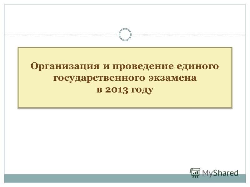 Организация и проведение единого государственного экзамена в 2013 году Организация и проведение единого государственного экзамена в 2013 году