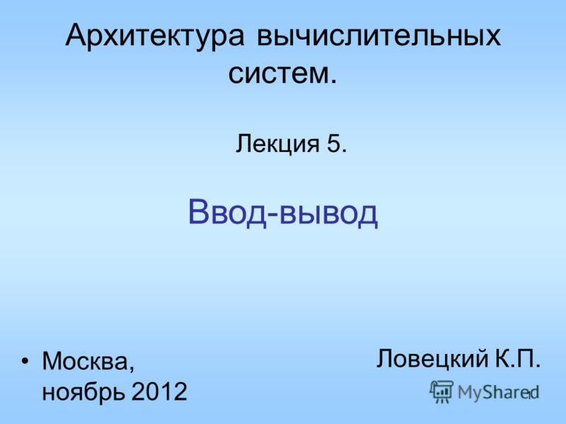 1 Архитектура вычислительных систем. Лекция 5. Ловецкий К.П. Москва, ноябрь 2012 Ввод-вывод