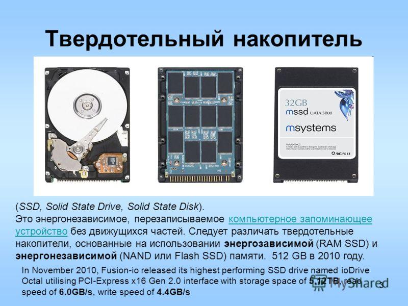 3 Твердотельный накопитель (SSD, Solid State Drive, Solid State Disk). Это энергонезависимое, перезаписываемое компьютерное запоминающее устройство без движущихся частей. Следует различать твердотельные накопители, основанные на использовании энергоз