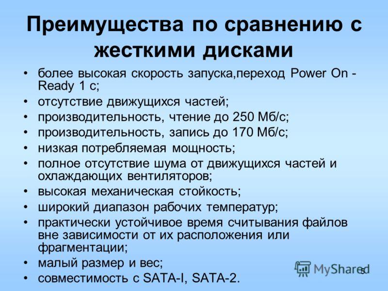 5 Преимущества по сравнению с жесткими дисками более высокая скорость запуска,переход Power On - Ready 1 с; отсутствие движущихся частей; производительность, чтение до 250 Мб/с; производительность, запись до 170 Мб/с; низкая потребляемая мощность; по