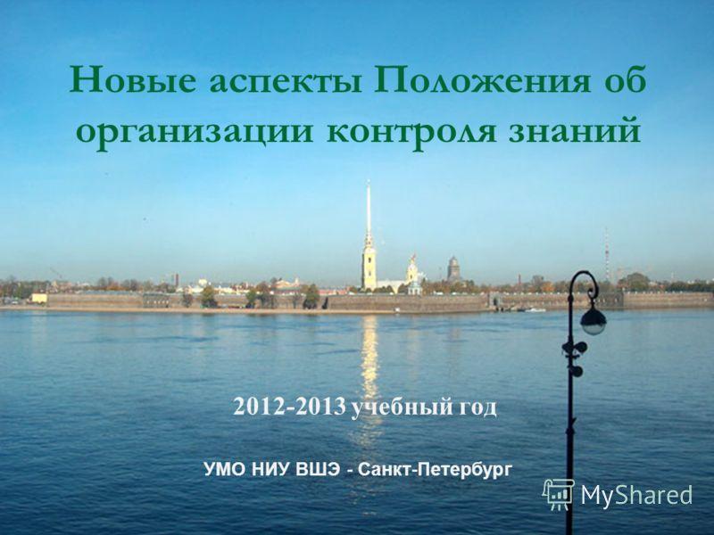 Новые аспекты Положения об организации контроля знаний 2012-2013 учебный год УМО НИУ ВШЭ - Санкт-Петербург
