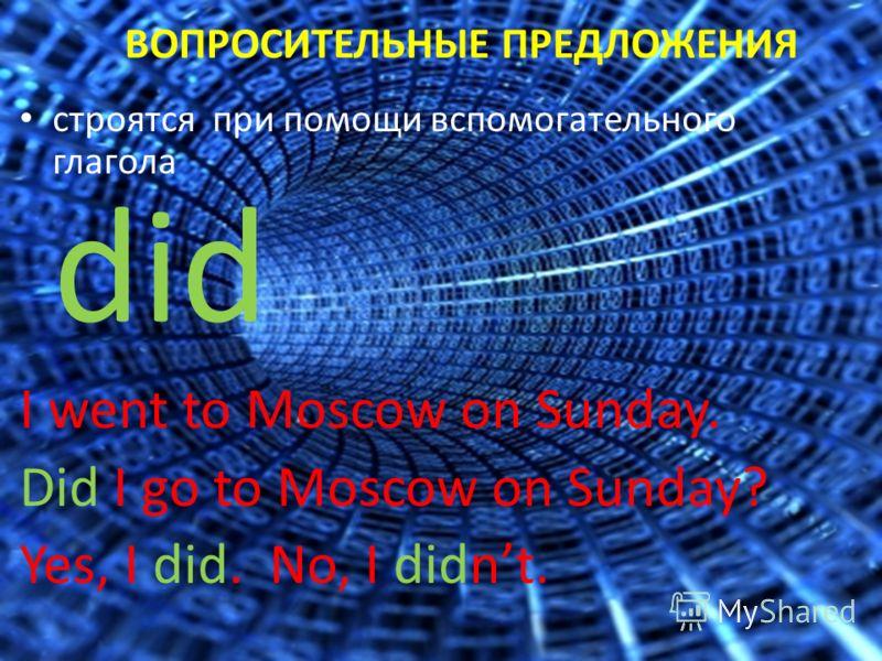 ВОПРОСИТЕЛЬНЫЕ ПРЕДЛОЖЕНИЯ строятся при помощи вспомогательного глагола did I went to Moscow on Sunday. Did I go to Moscow on Sunday? Yes, I did. No, I didnt.