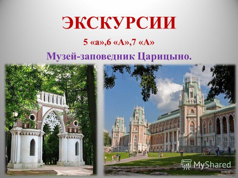 ЭКСКУРСИИ 5 «а»,6 «А»,7 «А» Музей-заповедник Царицыно.