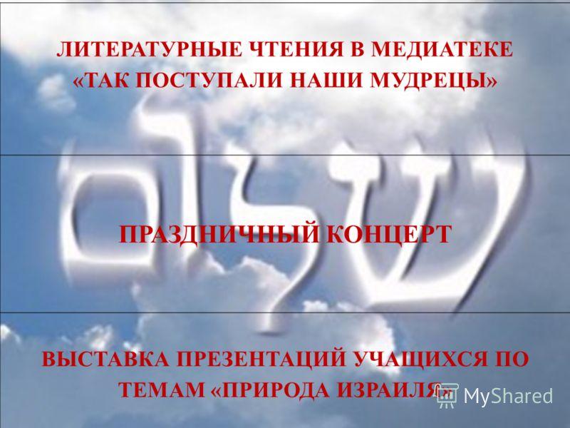 ЛИТЕРАТУРНЫЕ ЧТЕНИЯ В МЕДИАТЕКЕ «ТАК ПОСТУПАЛИ НАШИ МУДРЕЦЫ» ПРАЗДНИЧНЫЙ КОНЦЕРТ ВЫСТАВКА ПРЕЗЕНТАЦИЙ УЧАЩИХСЯ ПО ТЕМАМ «ПРИРОДА ИЗРАИЛЯ»