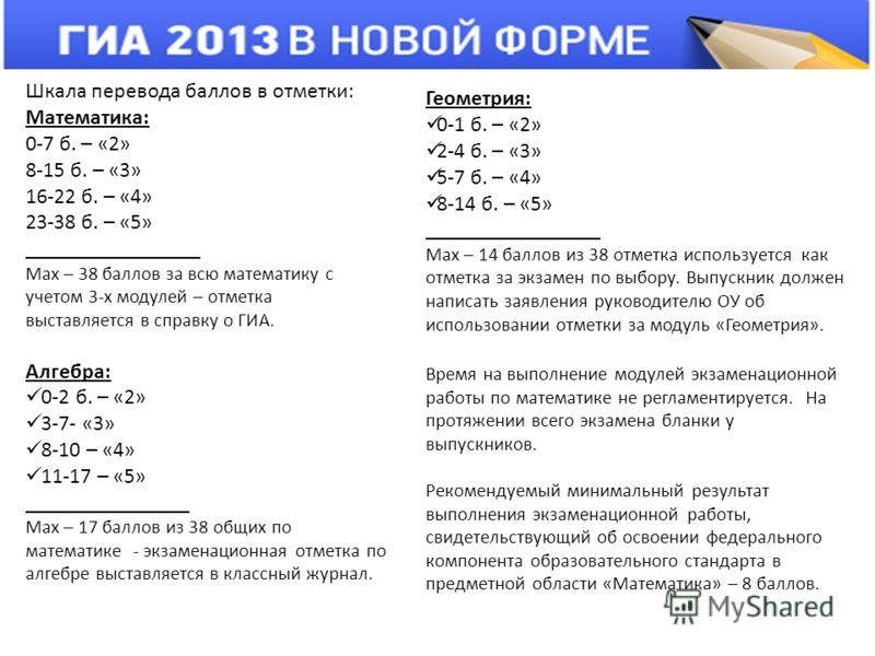 Шкала перевода баллов в отметки: Математика: 0-7 б. – «2» 8-15 б. – «3» 16-22 б. – «4» 23-38 б. – «5» ________________ Мах – 38 баллов за всю математику с учетом 3-х модулей – отметка выставляется в справку о ГИА. Алгебра: 0-2 б. – «2» 3-7- «3» 8-10