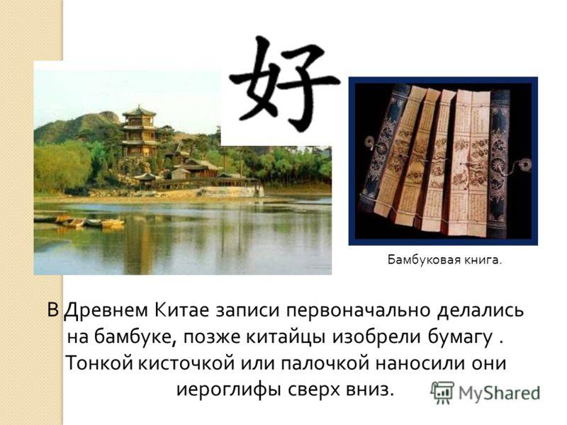 В Древнем Китае записи первоначально делались на бамбуке, позже китайцы изобрели бумагу. Тонкой кисточкой или палочкой наносили они иероглифы сверх вниз. Бамбуковая книга.