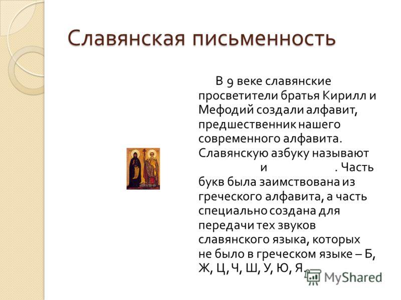 Славянская письменность В 9 веке славянские просветители братья Кирилл и Мефодий создали алфавит, предшественник нашего современного алфавита. Славянскую азбуку называют глаголица и кириллица. Часть букв была заимствована из греческого алфавита, а ча