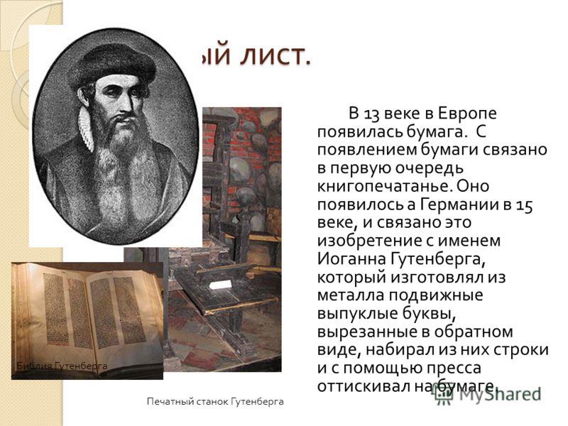 Книжный лист. В 13 веке в Европе появилась бумага. С появлением бумаги связано в первую очередь книгопечатанье. Оно появилось а Германии в 15 веке, и связано это изобретение с именем Иоганна Гутенберга, который изготовлял из металла подвижные выпуклы