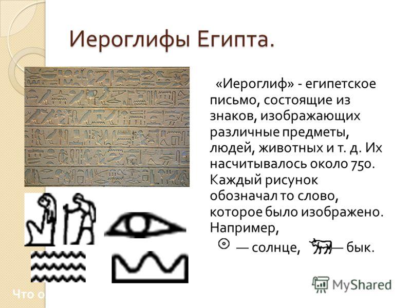 Иероглифы Египта. « Иероглиф » - египетское письмо, состоящие из знаков, изображающих различные предметы, людей, животных и т. д. Их насчитывалось около 750. Каждый рисунок обозначал то слово, которое было изображено. Например, солнце, бык. Что означ