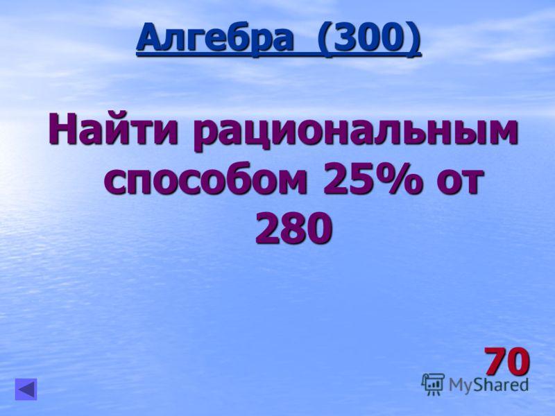 Алгебра (300) 70 Найти рациональным способом 25% от 280