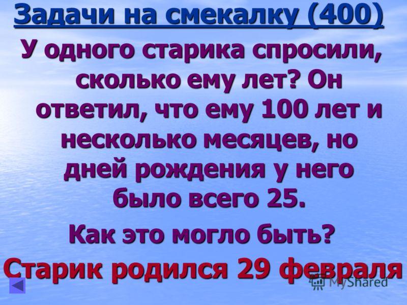 У одного старика спросили, сколько ему лет? Он ответил, что ему 100 лет и несколько месяцев, но дней рождения у него было всего 25. Как это могло быть? Старик родился 29 февраля Задачи на смекалку (400)