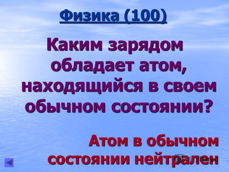 Физика (100) Каким зарядом обладает атом, находящийся в своем обычном состоянии? Атом в обычном состоянии нейтрален