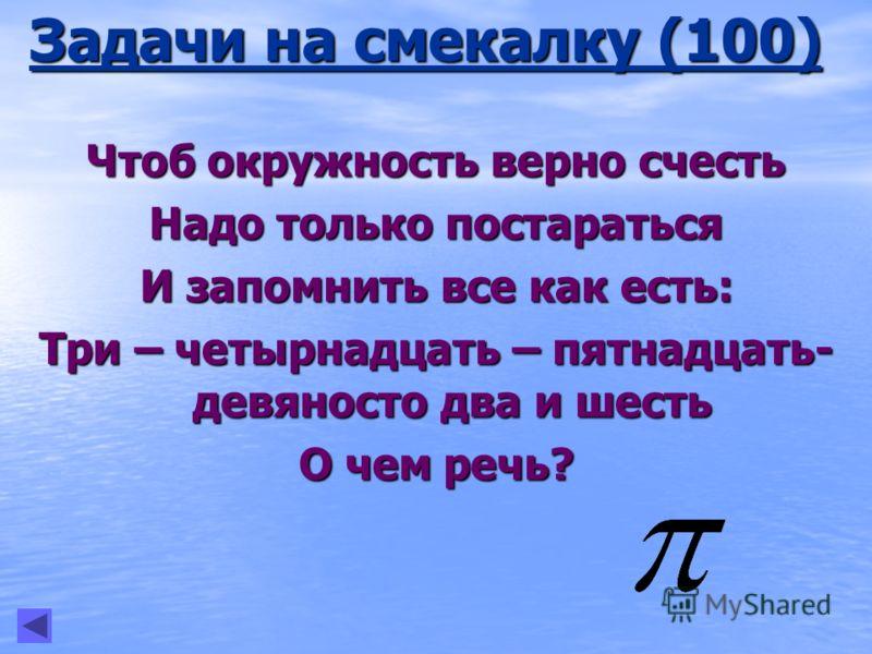Задачи на смекалку (100) Чтоб окружность верно счесть Надо только постараться И запомнить все как есть: Три – четырнадцать – пятнадцать- девяносто два и шесть О чем речь?