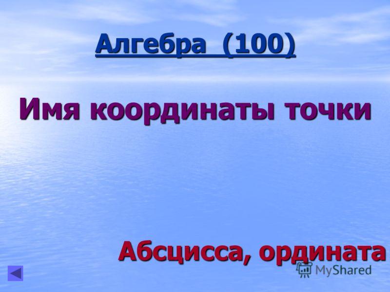 Алгебра (100) Имя координаты точки Абсцисса, ордината