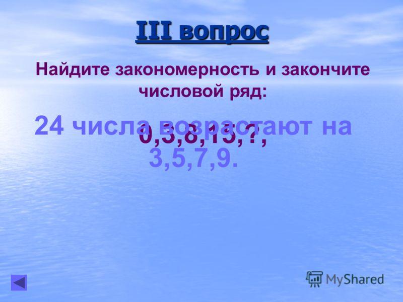 III вопрос Найдите закономерность и закончите числовой ряд: 0,3,8,15,?, 24 числа возрастают на 3,5,7,9.