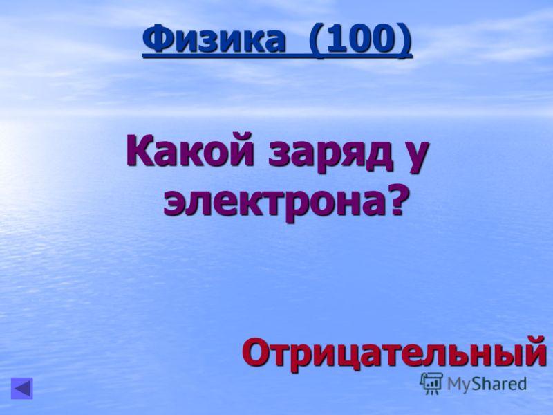 Физика (100) Какой заряд у электрона? Отрицательный Отрицательный