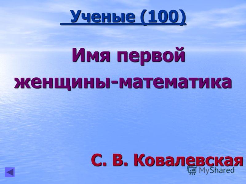 Ученые (100) Ученые (100) Имя первой Имя первойженщины-математика С. В. Ковалевская С. В. Ковалевская
