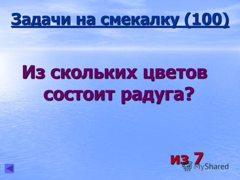 Задачи на смекалку (100) Из скольких цветов состоит радуга? из 7 из 7