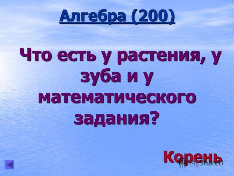 Алгебра (200) Что есть у растения, у зуба и у математического задания? Что есть у растения, у зуба и у математического задания? Корень