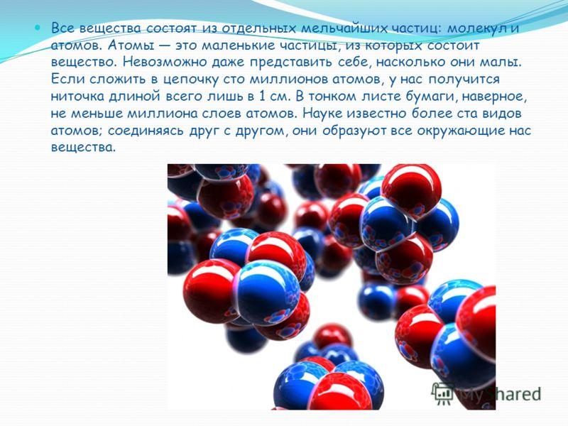 Все вещества состоят из отдельных мельчайших частиц: молекул и атомов. Атомы это маленькие частицы, из которых состоит вещество. Невозможно даже представить себе, насколько они малы. Если сложить в цепочку сто миллионов атомов, у нас получится ниточк