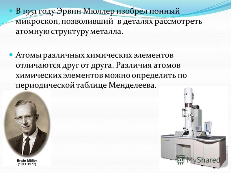 В 1951 году Эрвин Мюллер изобрел ионный микроскоп, позволивший в деталях рассмотреть атомную структуру металла. Атомы различных химических элементов отличаются друг от друга. Различия атомов химических элементов можно определить по периодической табл